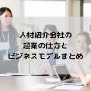 人材紹介会社の起業の仕方とビジネスモデルまとめ