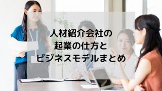 人材紹介会社の起業の仕方とビジネスモデルまとめ 320x180 - 人材紹介会社の起業の仕方とビジネスモデルまとめ