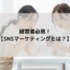 経営者必見!【SNSマーケティングとは?】