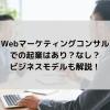 Webマーケティングコンサルでの起業はあり?なし? ビジネスモデルも解説!