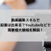 動画編集スキルで起業は出来る?Youtubeなどで需要増大領域を解説!