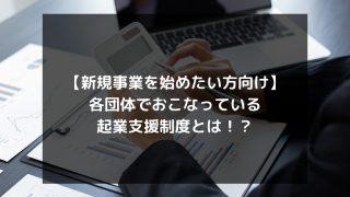 syukatsu daigaku icatchのコピーのコピー 320x180 - 【新規事業を始めたい方向け】各団体でおこなっている起業支援制度とは!?